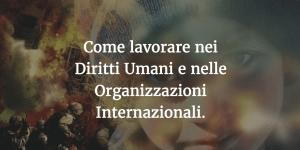 Come lavorare nei Diritti Umani e nelle Organizzazioni Internazionali.